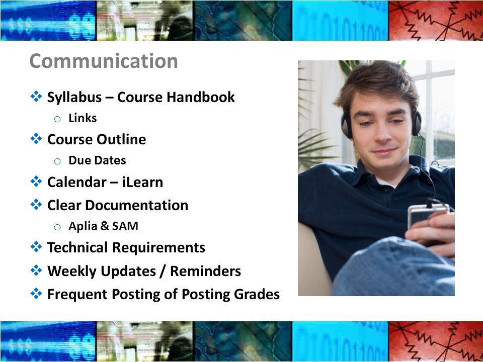 Communication  Syllabus – Course Handbook o Links  Course Outline o Due Dates  Calendar – iLearn  Clear Documentation o Aplia & SAM  Technical Requirements  Weekly Updates / Reminders  Frequent Posting of Posting Grades