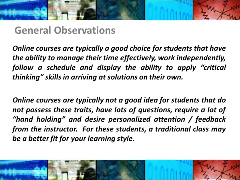 General Observations Online courses are typically a good choice for students that have the ability to manage their time effectively, work independently, follow a schedule and display the ability to apply critical thinking skills in arriving at solutions on their own.