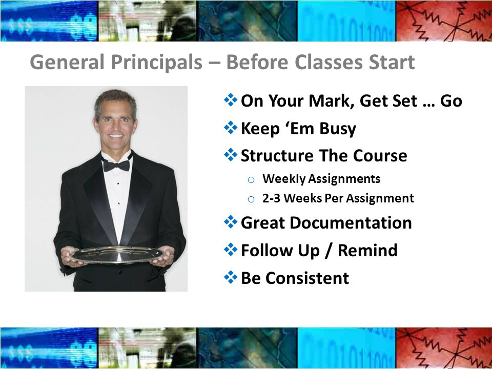 General Principals – Before Classes Start  On Your Mark, Get Set … Go  Keep 'Em Busy  Structure The Course o Weekly Assignments o 2-3 Weeks Per Assignment  Great Documentation  Follow Up / Remind  Be Consistent