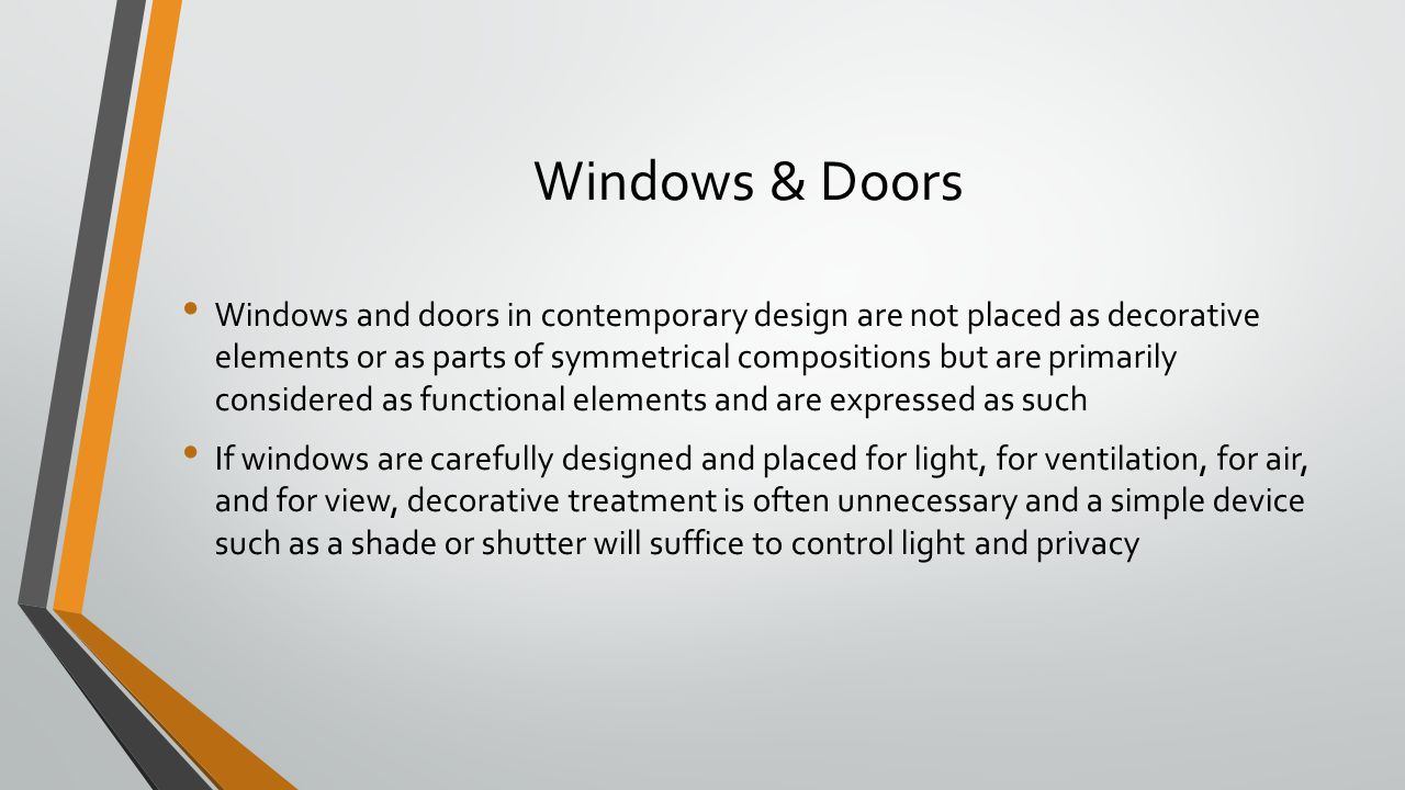 Windows & Doors Windows and doors in contemporary design are not placed as decorative elements or as parts of symmetrical compositions but are primarily considered as functional elements and are expressed as such If windows are carefully designed and placed for light, for ventilation, for air, and for view, decorative treatment is often unnecessary and a simple device such as a shade or shutter will suffice to control light and privacy