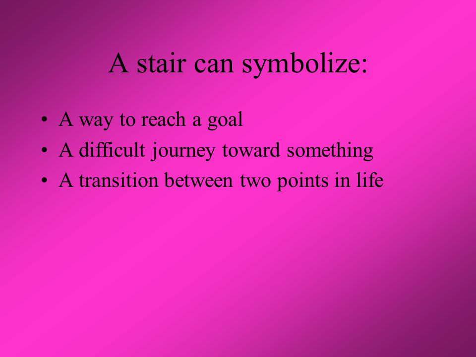 A stair can symbolize: A way to reach a goal A difficult journey toward something A transition between two points in life