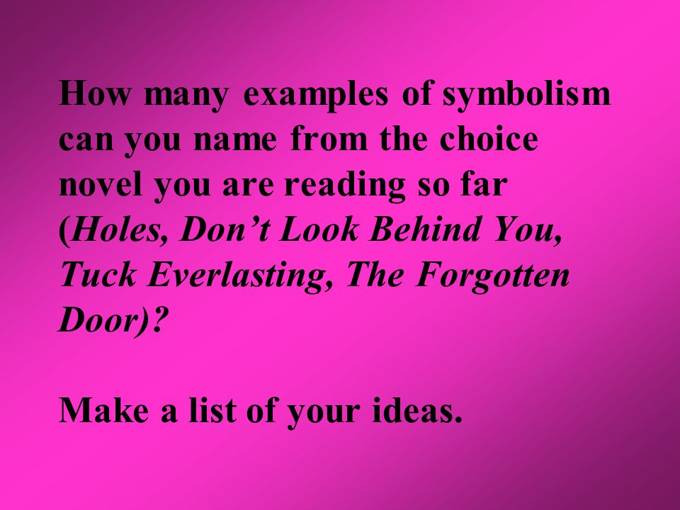 How many examples of symbolism can you name from the choice novel you are reading so far (Holes, Don't Look Behind You, Tuck Everlasting, The Forgotten Door).