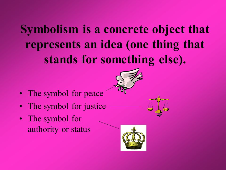 Symbolism is a concrete object that represents an idea (one thing that stands for something else). The symbol for peace The symbol for justice The sym