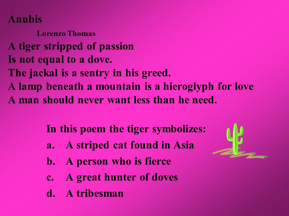 Anubis Lorenzo Thomas A tiger stripped of passion Is not equal to a dove.