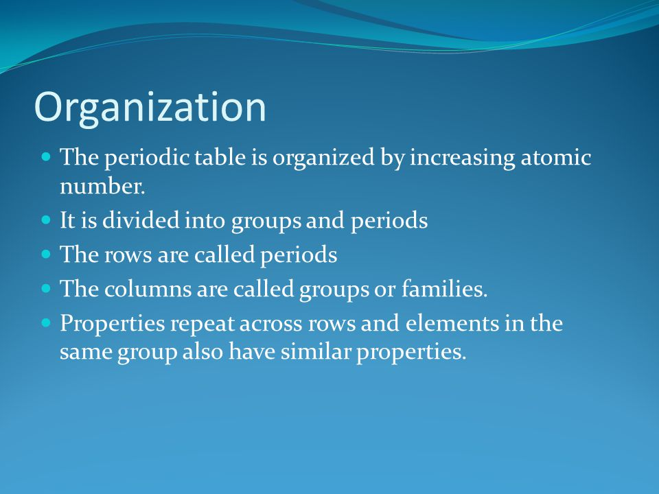 Organization The periodic table is organized by increasing atomic number. It is divided into groups and periods The rows are called periods The column