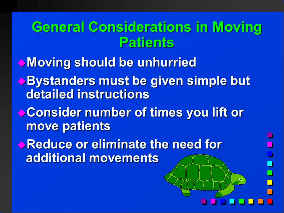 General Considerations in Moving Patients  Moving should be unhurried  Bystanders must be given simple but detailed instructions  Consider number of times you lift or move patients  Reduce or eliminate the need for additional movements