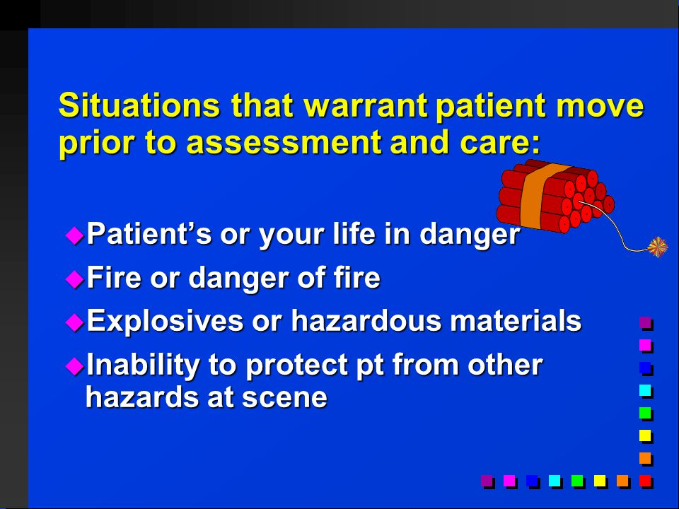 Situations that warrant patient move prior to assessment and care:  Patient's or your life in danger  Fire or danger of fire  Explosives or hazardous materials  Inability to protect pt from other hazards at scene