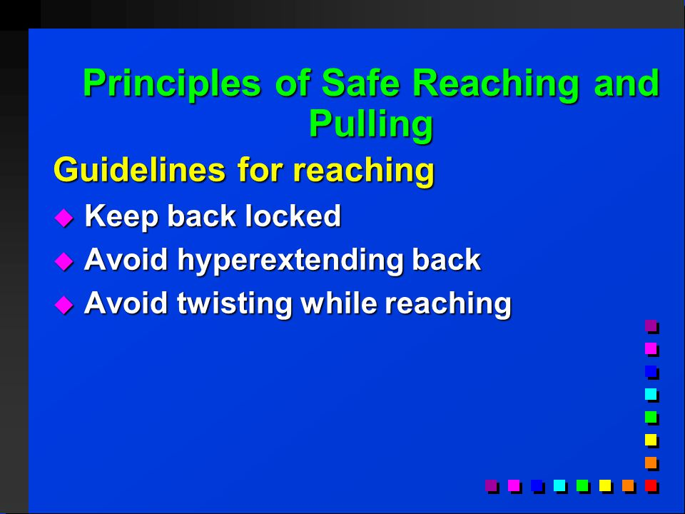 Principles of Safe Reaching and Pulling Guidelines for reaching  Keep back locked  Avoid hyperextending back  Avoid twisting while reaching