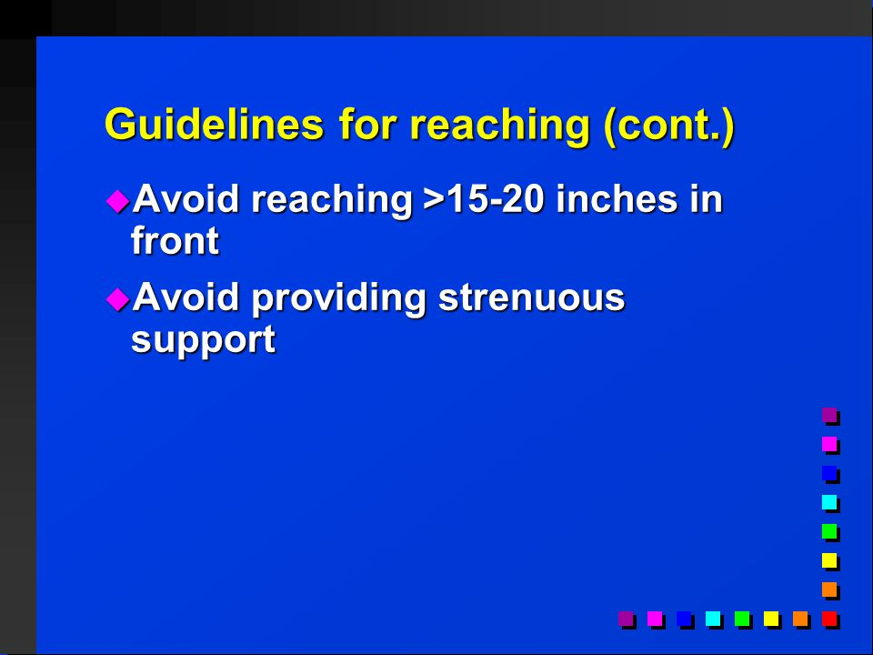 Guidelines for reaching (cont.)  Avoid reaching >15-20 inches in front  Avoid providing strenuous support