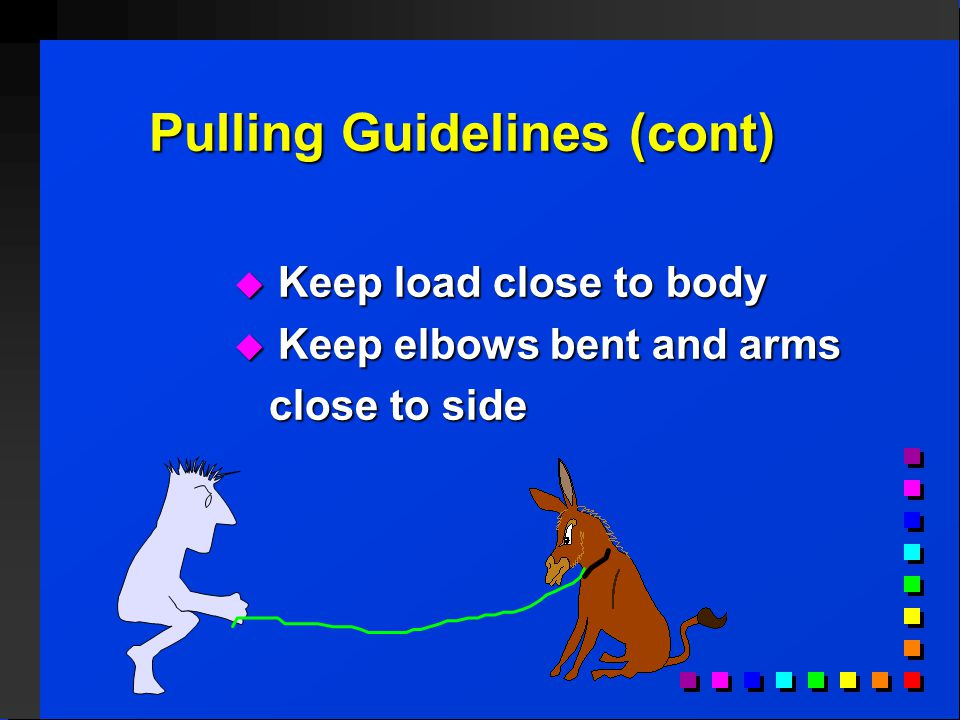 Pulling Guidelines (cont)  Keep load close to body  Keep elbows bent and arms close to side close to side