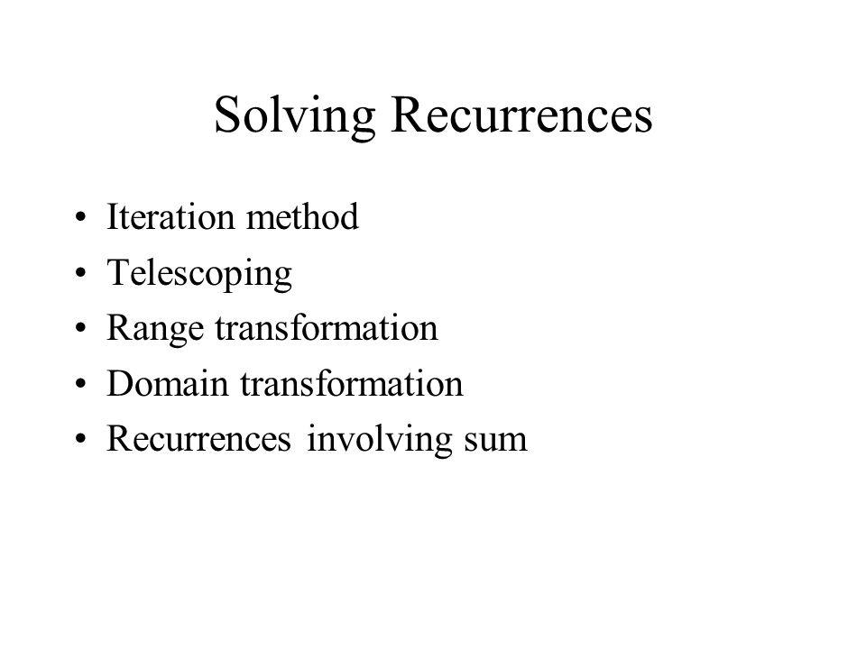Solving Recurrences Iteration method Telescoping Range transformation Domain transformation Recurrences involving sum