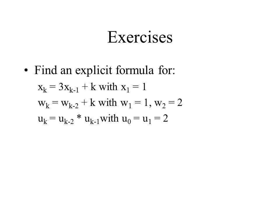 Exercises Find an explicit formula for: x k = 3x k-1 + k with x 1 = 1 w k = w k-2 + k with w 1 = 1, w 2 = 2 u k = u k-2 * u k-1 with u 0 = u 1 = 2