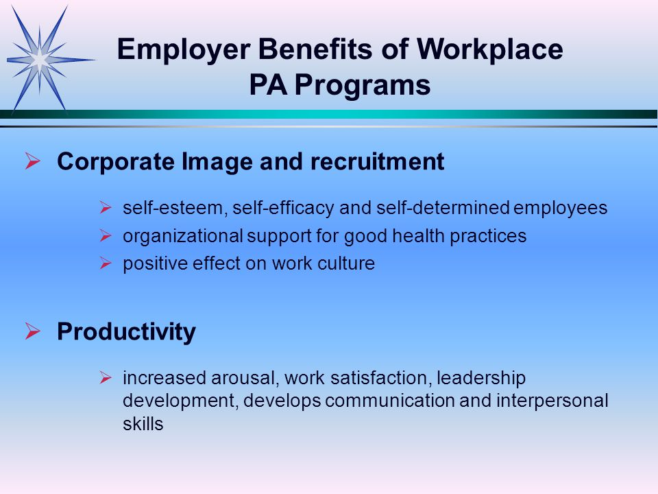   Corporate Image and recruitment   self-esteem, self-efficacy and self-determined employees   organizational support for good health practices   positive effect on work culture   Productivity   increased arousal, work satisfaction, leadership development, develops communication and interpersonal skills Employer Benefits of Workplace PA Programs