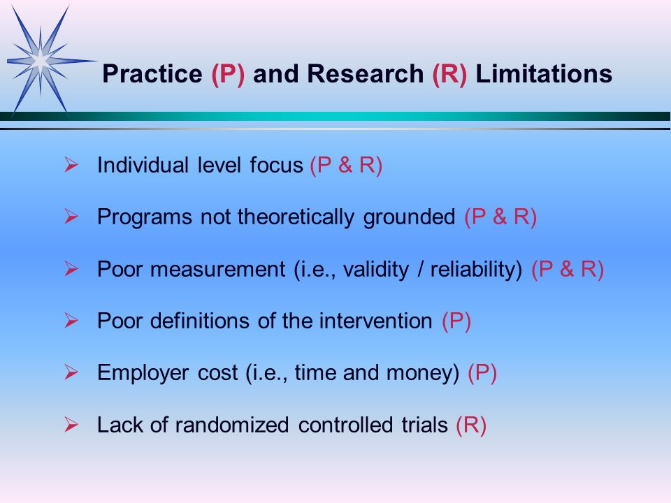   Individual level focus (P & R)   Programs not theoretically grounded (P & R)   Poor measurement (i.e., validity / reliability) (P & R)   Poor definitions of the intervention (P)   Employer cost (i.e., time and money) (P)   Lack of randomized controlled trials (R) Practice (P) and Research (R) Limitations