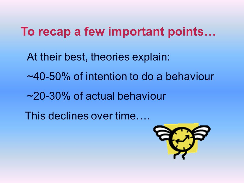 At their best, theories explain: ~40-50% of intention to do a behaviour ~20-30% of actual behaviour This declines over time….