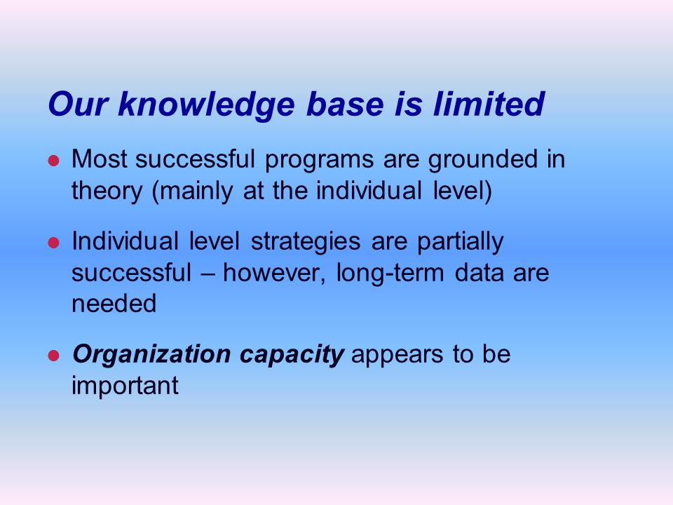 Our knowledge base is limited l l Most successful programs are grounded in theory (mainly at the individual level) l l Individual level strategies are partially successful – however, long-term data are needed l l Organization capacity appears to be important
