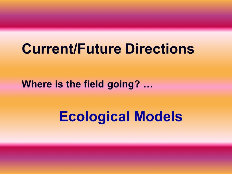 Current/Future Directions Where is the field going … Ecological Models