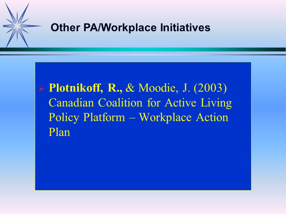  Plotnikoff, R., & Moodie, J. (2003) Canadian Coalition for Active Living Policy Platform – Workplace Action Plan Other PA/Workplace Initiatives