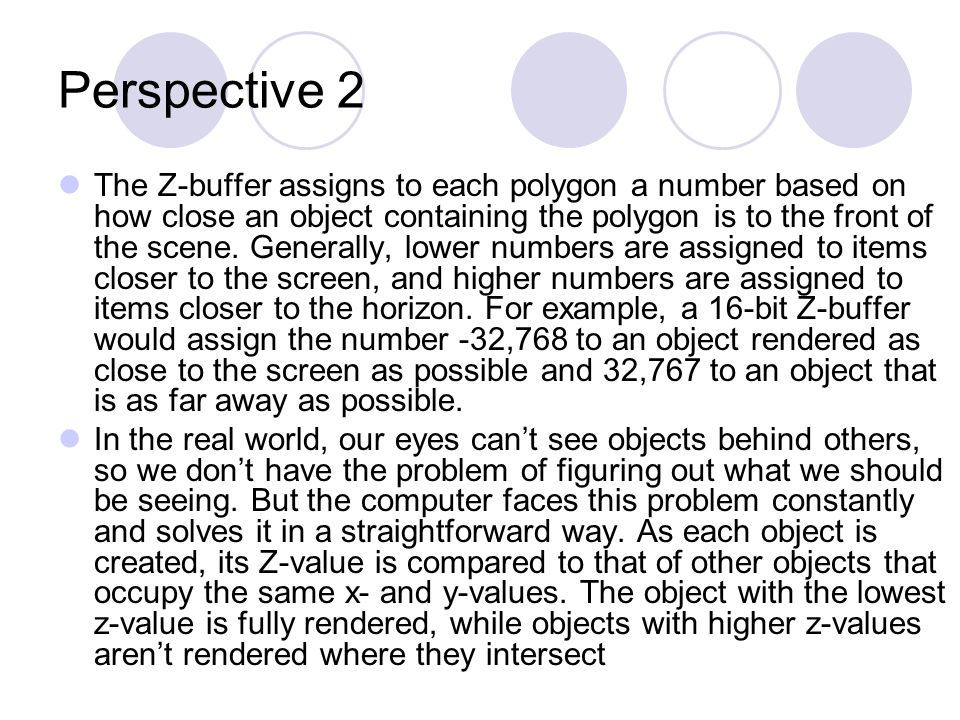 Perspective 2 The Z-buffer assigns to each polygon a number based on how close an object containing the polygon is to the front of the scene.