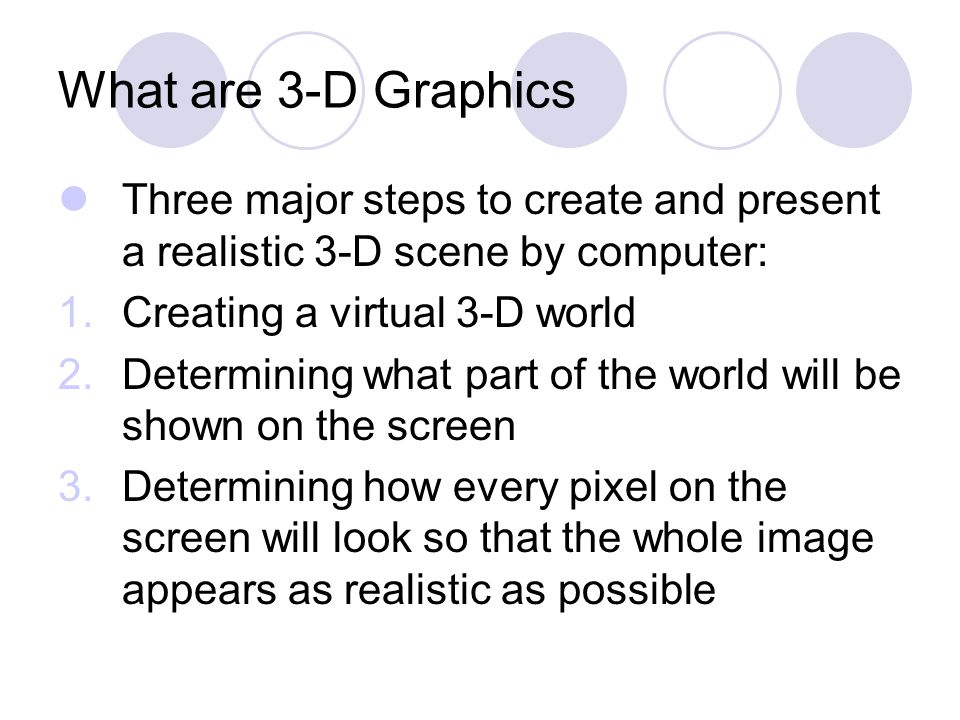 What are 3-D Graphics Three major steps to create and present a realistic 3-D scene by computer: 1.Creating a virtual 3-D world 2.Determining what part of the world will be shown on the screen 3.Determining how every pixel on the screen will look so that the whole image appears as realistic as possible