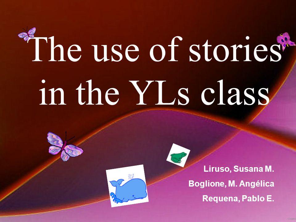 The use of stories in the YLs class Liruso, Susana M. Boglione, M. Angélica Requena, Pablo E.