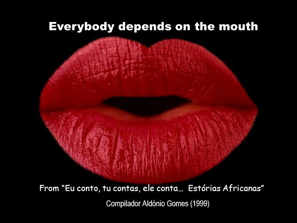 Everybody depends on the mouth From Eu conto, tu contas, ele conta… Estórias Africanas Compilador Aldónio Gomes (1999)
