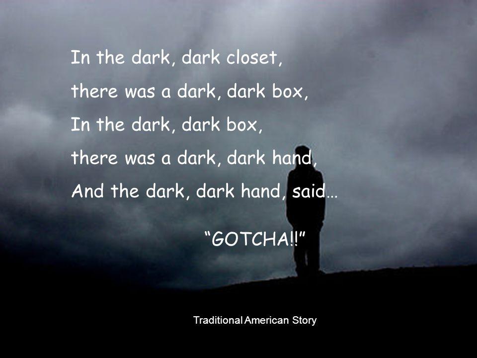 In the dark, dark closet, there was a dark, dark box, In the dark, dark box, there was a dark, dark hand, And the dark, dark hand, said… GOTCHA!! Traditional American Story