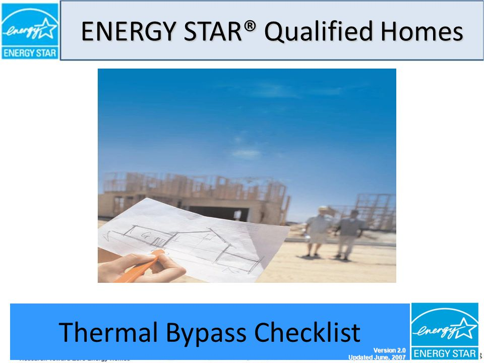 ENERGY STAR® Qualified Homes THERMAL BYPASS CHECKLIST GUIDE 1 Thermal Bypass Checklist Version 2.0 Updated June, 2007