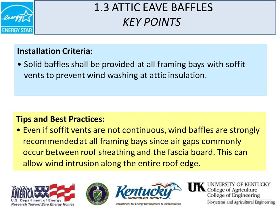 28 1.3 ATTIC EAVE BAFFLES KEY POINTS Installation Criteria: Solid baffles shall be provided at all framing bays with soffit vents to prevent wind washing at attic insulation.