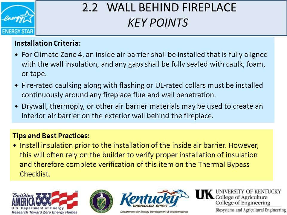 52 2.2 WALL BEHIND FIREPLACE KEY POINTS Installation Criteria: For Climate Zone 4, an inside air barrier shall be installed that is fully aligned with the wall insulation, and any gaps shall be fully sealed with caulk, foam, or tape.