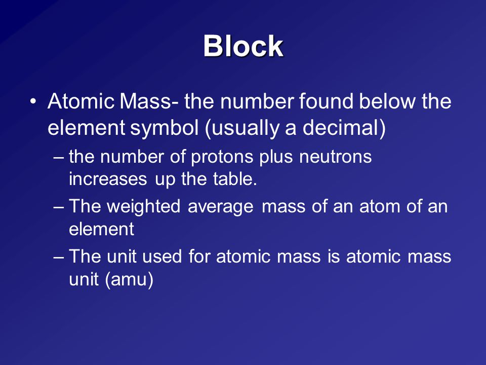 Block Atomic Mass- the number found below the element symbol (usually a decimal) –the number of protons plus neutrons increases up the table.