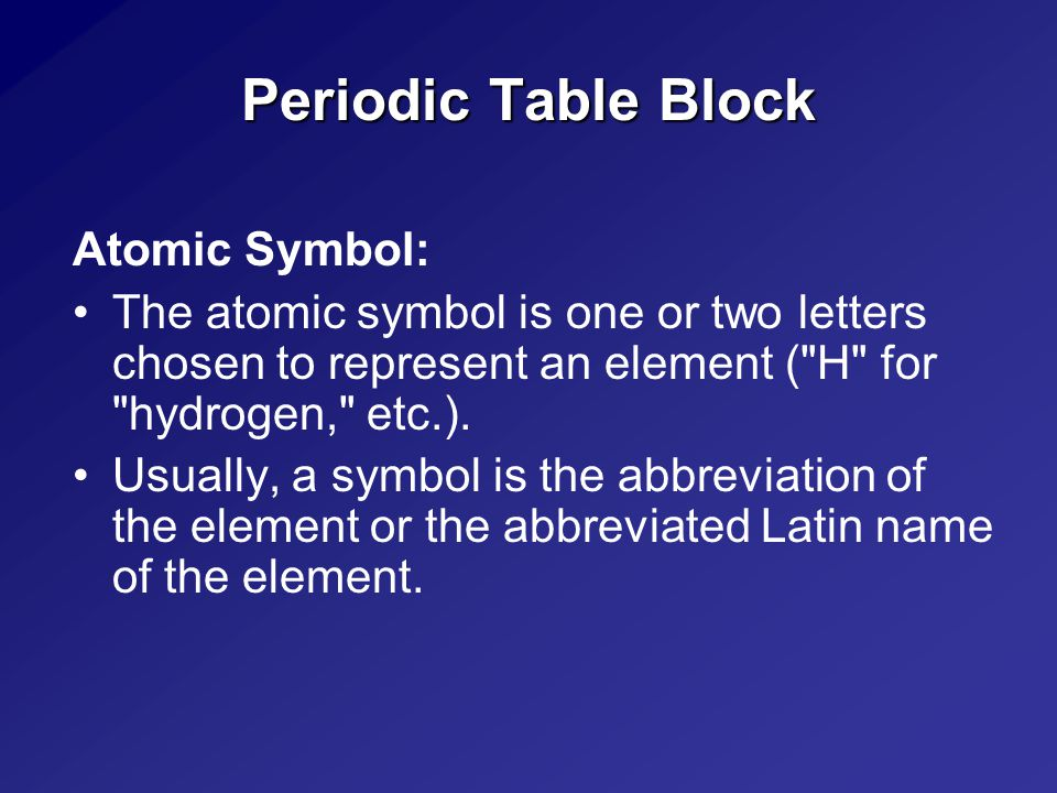 Periodic Table Block Atomic Symbol: The atomic symbol is one or two letters chosen to represent an element ( H for hydrogen, etc.).
