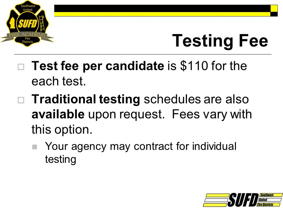 Testing Fee  Test fee per candidate is $110 for the each test.  Traditional testing schedules are also available upon request. Fees vary with this o