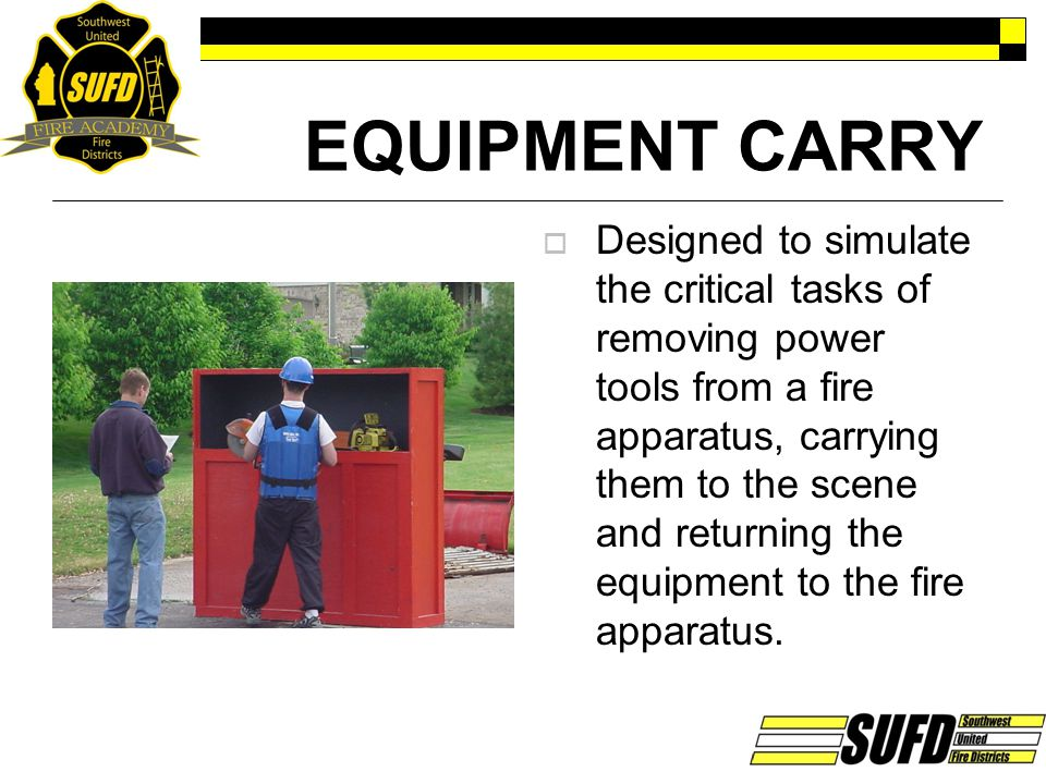 EQUIPMENT CARRY  Designed to simulate the critical tasks of removing power tools from a fire apparatus, carrying them to the scene and returning the