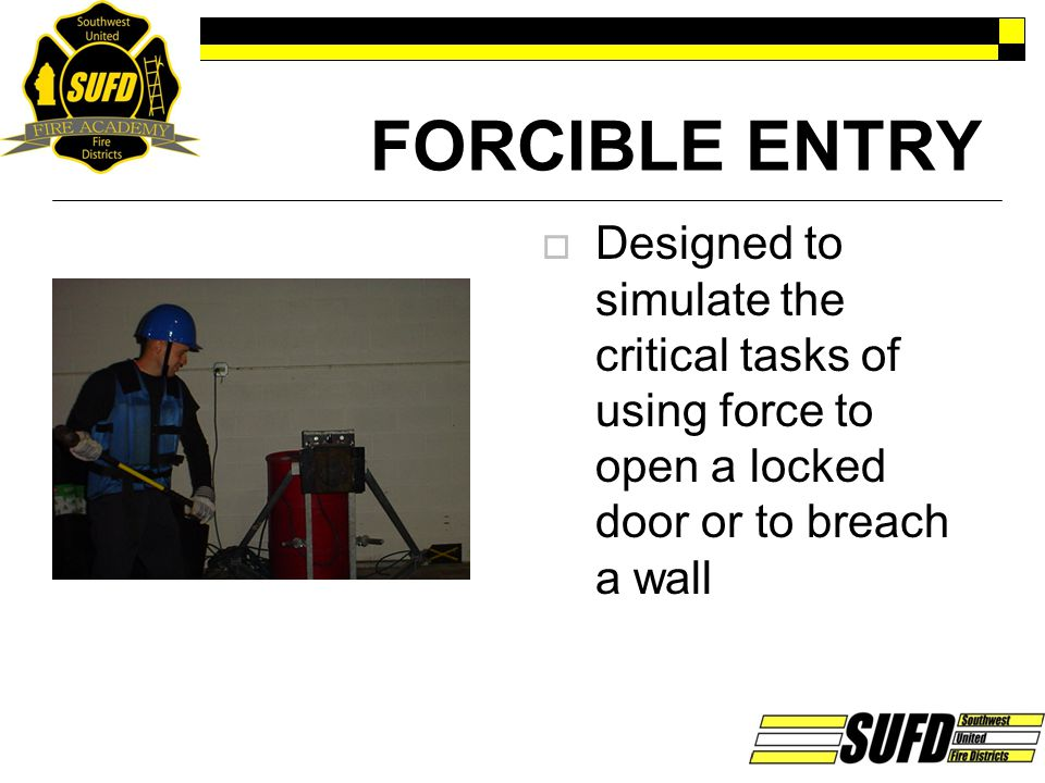 FORCIBLE ENTRY  Designed to simulate the critical tasks of using force to open a locked door or to breach a wall