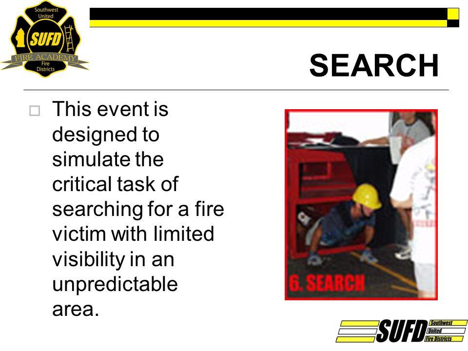 SEARCH  This event is designed to simulate the critical task of searching for a fire victim with limited visibility in an unpredictable area.