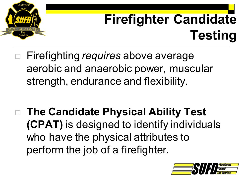Firefighter Candidate Testing  Firefighting requires above average aerobic and anaerobic power, muscular strength, endurance and flexibility.  The C