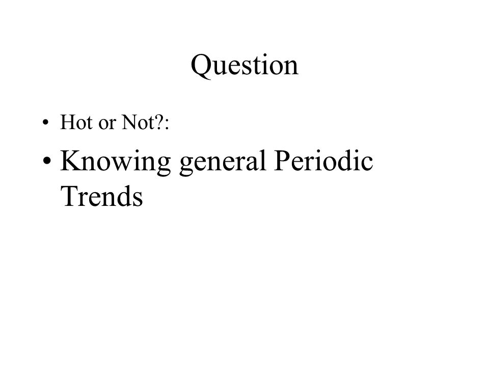 Question Hot or Not : Knowing general Periodic Trends