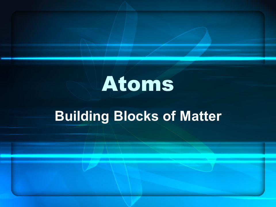 Atoms Building Blocks of Matter