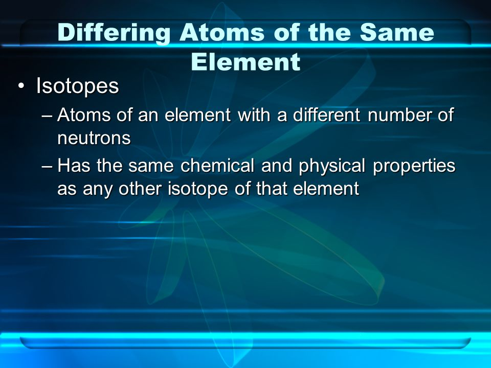 Differing Atoms of the Same Element IsotopesIsotopes –Atoms of an element with a different number of neutrons –Has the same chemical and physical prop