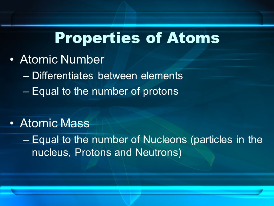 Properties of Atoms Atomic Number –Differentiates between elements –Equal to the number of protons Atomic Mass –Equal to the number of Nucleons (parti