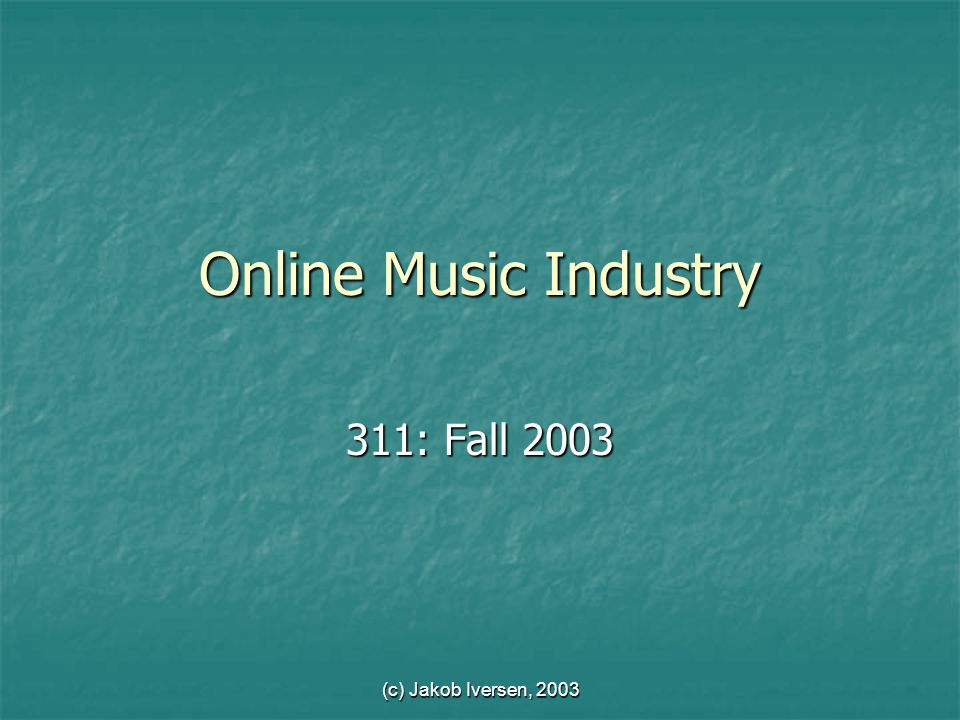 (c) Jakob Iversen, 2003 Online Music Industry 311: Fall 2003