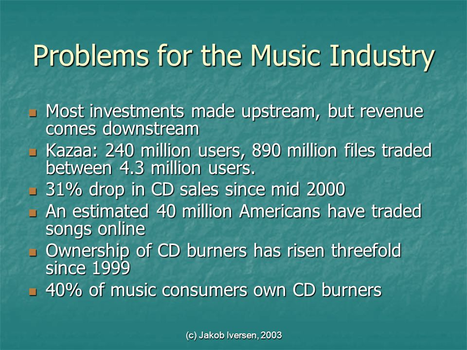 (c) Jakob Iversen, 2003 Problems for the Music Industry Most investments made upstream, but revenue comes downstream Most investments made upstream, but revenue comes downstream Kazaa: 240 million users, 890 million files traded between 4.3 million users.