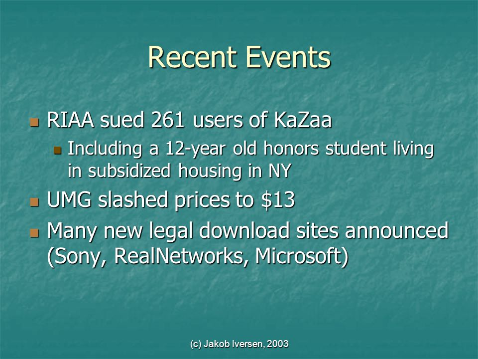 (c) Jakob Iversen, 2003 Recent Events RIAA sued 261 users of KaZaa RIAA sued 261 users of KaZaa Including a 12-year old honors student living in subsidized housing in NY Including a 12-year old honors student living in subsidized housing in NY UMG slashed prices to $13 UMG slashed prices to $13 Many new legal download sites announced (Sony, RealNetworks, Microsoft) Many new legal download sites announced (Sony, RealNetworks, Microsoft)