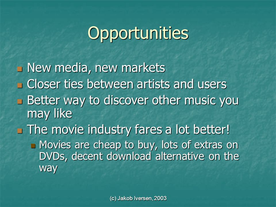 (c) Jakob Iversen, 2003 Opportunities New media, new markets New media, new markets Closer ties between artists and users Closer ties between artists and users Better way to discover other music you may like Better way to discover other music you may like The movie industry fares a lot better.