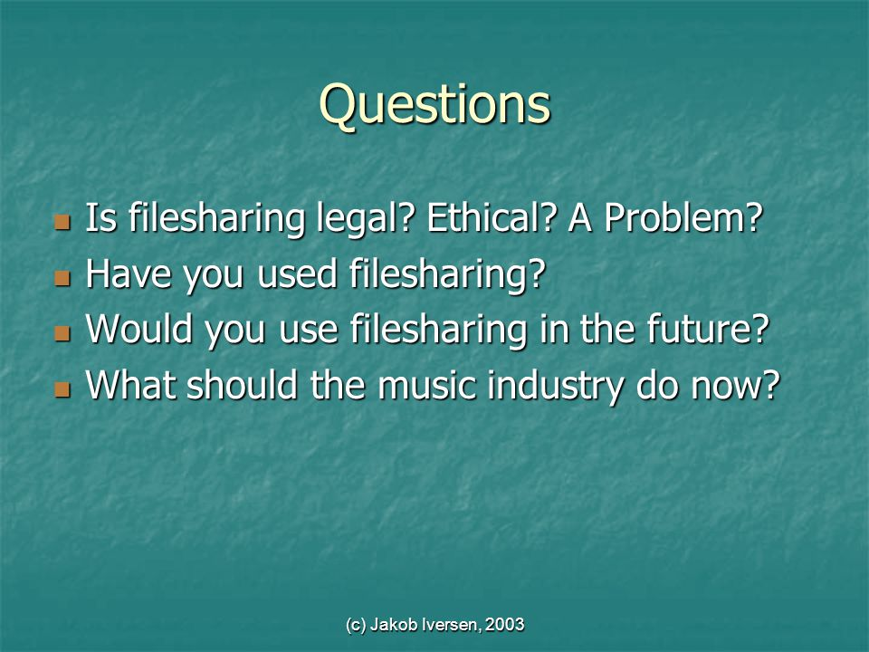 (c) Jakob Iversen, 2003 Questions Is filesharing legal.