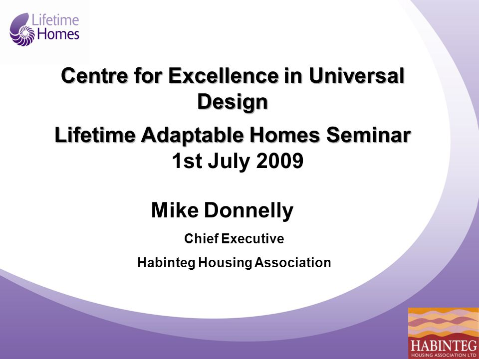 Mike Donnelly Chief Executive Habinteg Housing Association Centre for Excellence in Universal Design Lifetime Adaptable Homes Seminar 1st July 2009