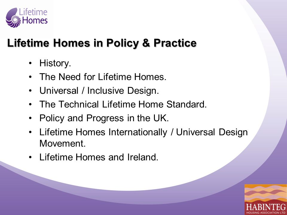 Lifetime Homes: the 16 criteria 1.Car parking 2.Access from car parking to dwelling 3.Approach to entrances 4.Entrances 5.Communal stairs and lifts 6.Widths of doorways and hallways 7.Wheelchair circulation and turning space in living and dining rooms 8.Living room at entrance level 9.Bed-space on entrance level 10.Wheelchair accessible entrance level WC and drainage for shower 11.Bathroom walls capable of having grabrails fitted 12.Stair-lifts/through-floor lifts 13.Route for hoist 14.Ease of access in bathroom 15.Glazing in living rooms 16.Switches, sockets and controls