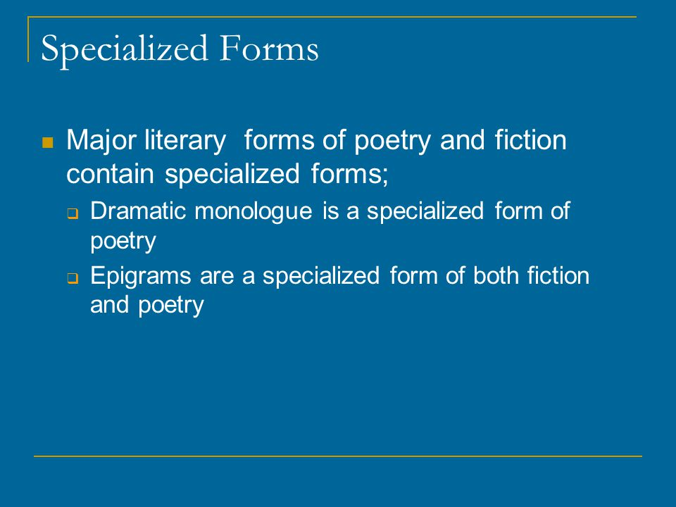 Specialized Forms Major literary forms of poetry and fiction contain specialized forms;  Dramatic monologue is a specialized form of poetry  Epigram