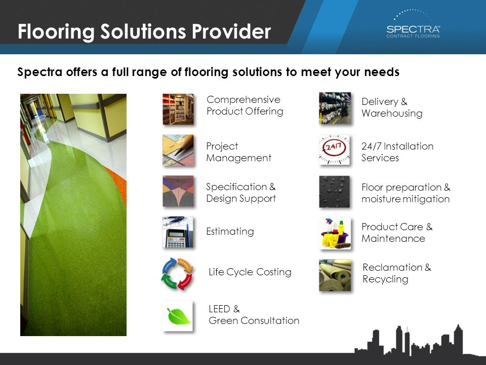 Flooring Solutions Provider Comprehensive Product Offering Project Management Specification & Design Support Estimating Life Cycle Costing LEED & Green Consultation Delivery & Warehousing 24/7 Installation Services Floor preparation & moisture mitigation Product Care & Maintenance Reclamation & Recycling Spectra offers a full range of flooring solutions to meet your needs